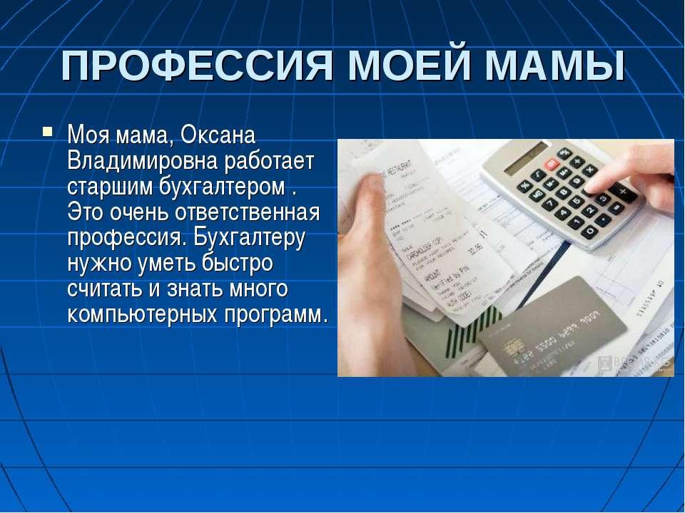 ПРОФЕССИЯ МОЕЙ МАМЫ Моя мама, Оксана Владимировна работает старшим бухгалтеро...