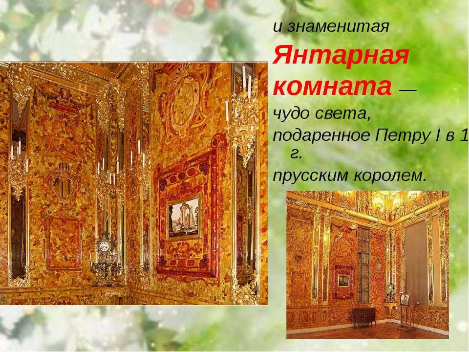 и знаменитая Янтарная комната — чудо света, подаренное Петру I в 1716 г. прус...