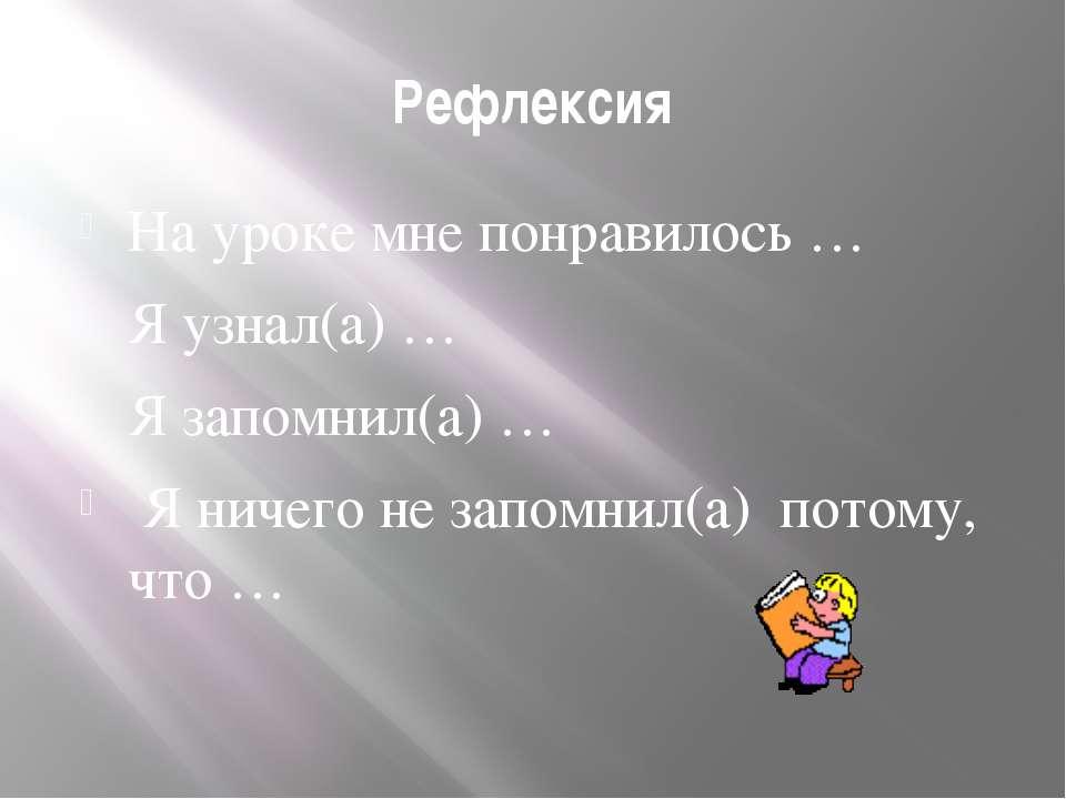 Рефлексия На уроке мне понравилось … Я узнал(а) … Я запомнил(а) … Я ничего не...