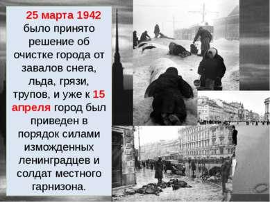 25 марта 1942 было принято решение об очистке города от завалов снега, льда, ...