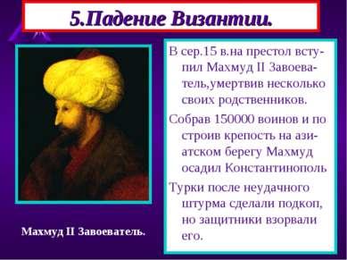 5.Падение Византии. В сер.15 в.на престол всту-пил Махмуд II Завоева-тель,уме...