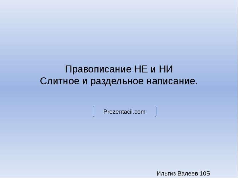 Правописание НЕ и НИ Слитное и раздельное написание. Ильгиз Валеев 10Б Prezen...