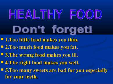 1.Too little food makes you thin. 2.Too much food makes you fat. 3.The wrong ...