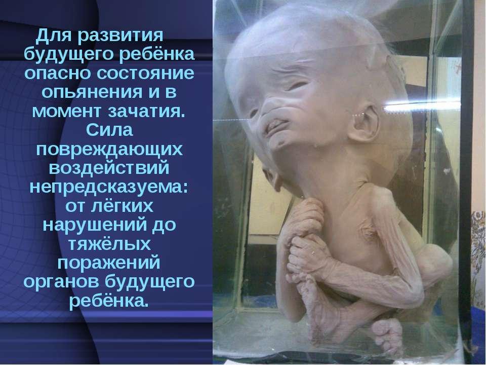 Для развития будущего ребёнка опасно состояние опьянения и в момент зачатия. ...