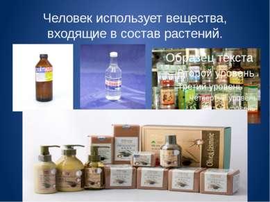Человек использует вещества, входящие в состав растений.