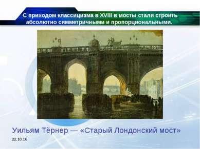 * С приходом классицизма в XVIII в мосты стали строить абсолютно симметричным...