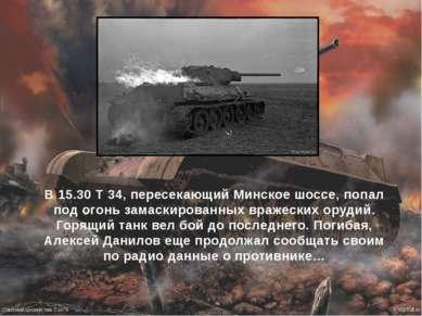 В 15.30 Т 34, пересекающий Минское шоссе, попал под огонь замаскированных вра...