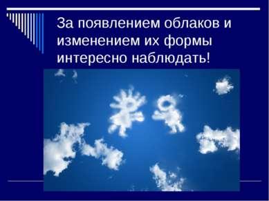 За появлением облаков и изменением их формы интересно наблюдать!