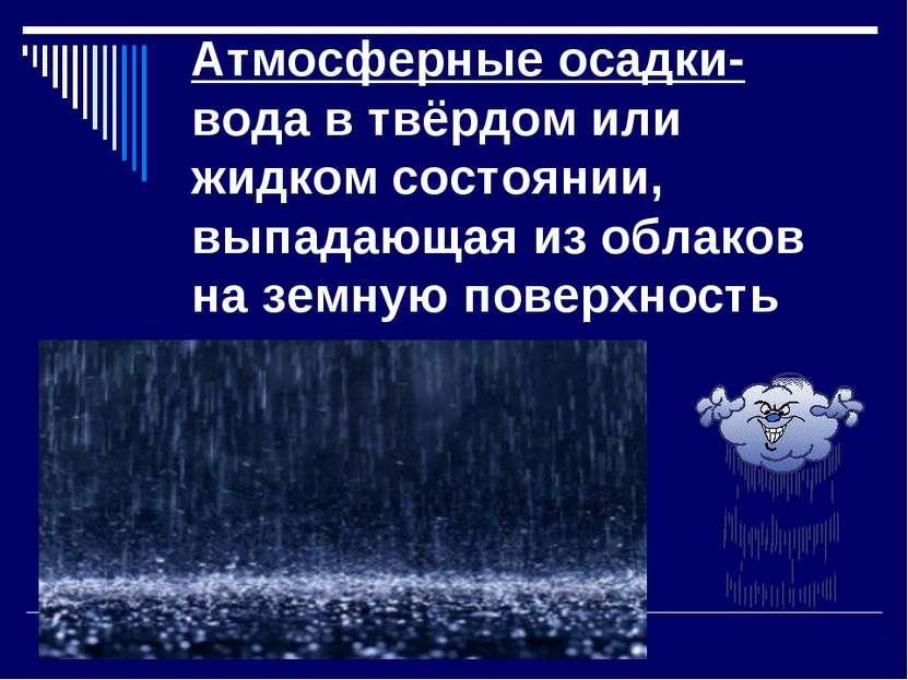 Атмосферные осадки- вода в твёрдом или жидком состоянии, выпадающая из облако...