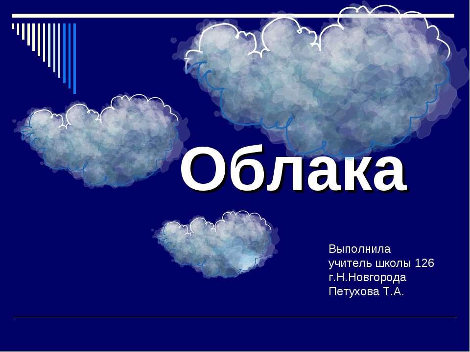 Облака Выполнила учитель школы 126 г.Н.Новгорода Петухова Т.А.