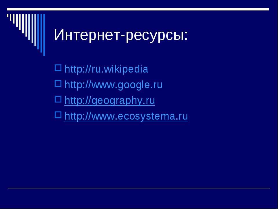 Интернет-ресурсы: http://ru.wikipedia http://www.google.ru http://geography.r...