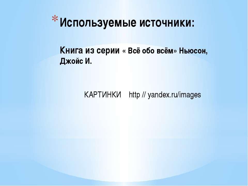 Используемые источники: Книга из серии « Всё обо всём» Ньюсон, Джойс И. КАРТИ...