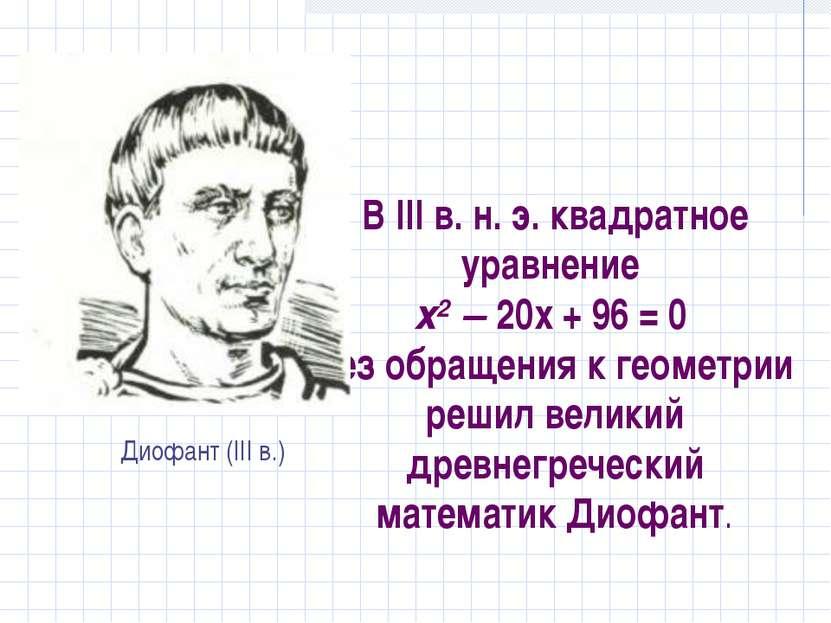 В III в. н. э. квадратное уравнение х2 – 20х + 96 = 0 без обращения к геометр...