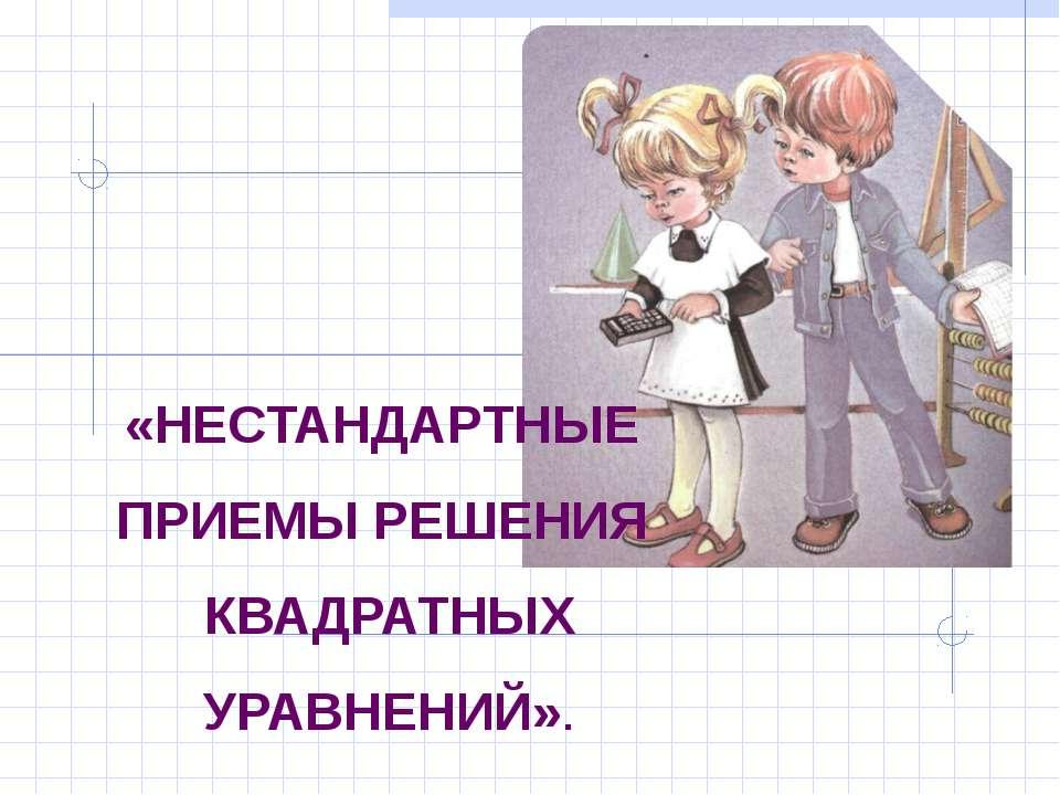 «НЕСТАНДАРТНЫЕ ПРИЕМЫ РЕШЕНИЯ КВАДРАТНЫХ УРАВНЕНИЙ».