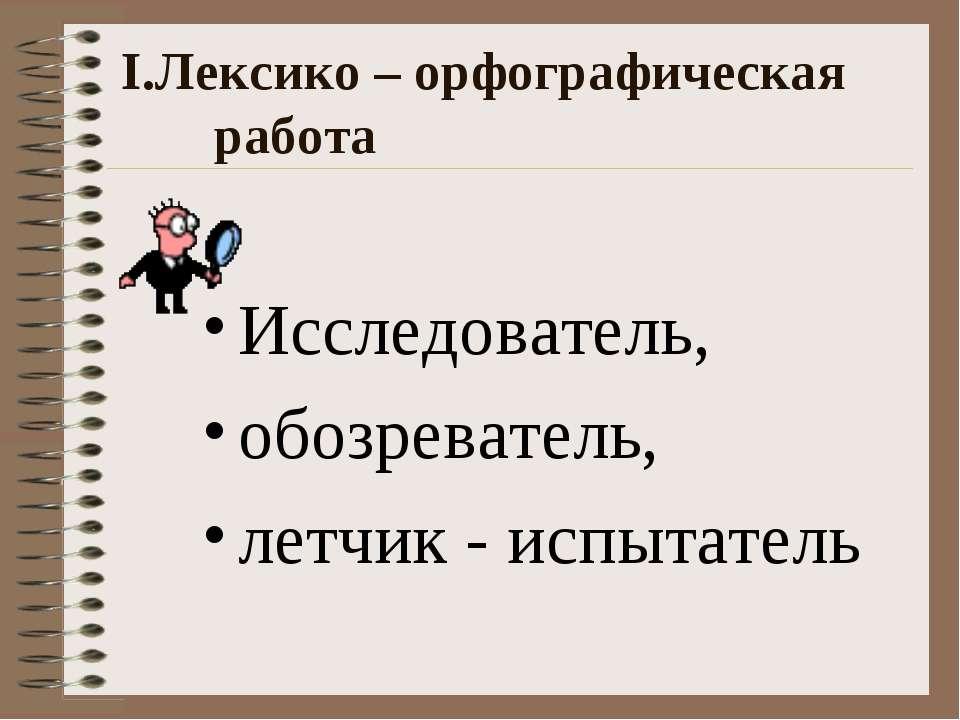 I.Лексико – орфографическая работа Исследователь, обозреватель, летчик - испы...