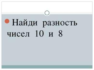 Найди разность чисел 10 и 8
