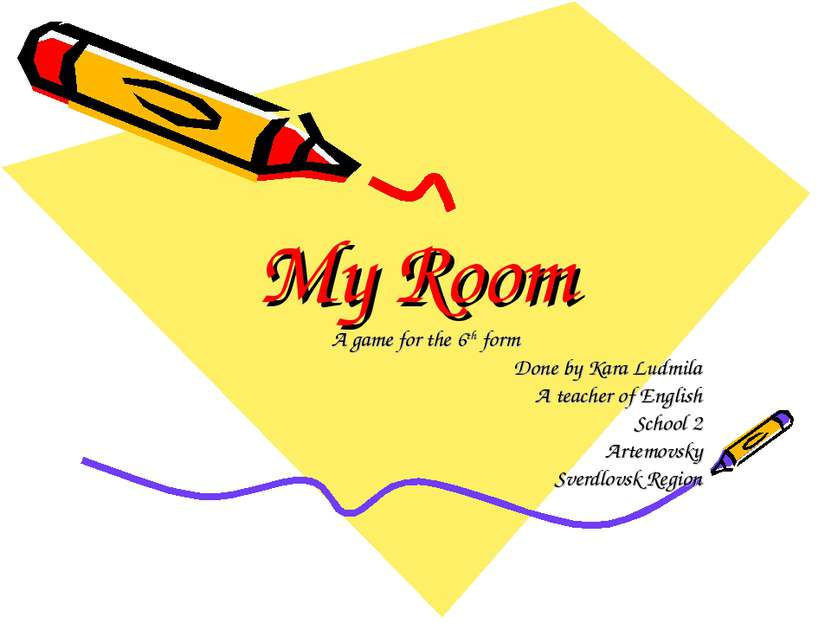 My Room A game for the 6th form Done by Kara Ludmila A teacher of English Sch...