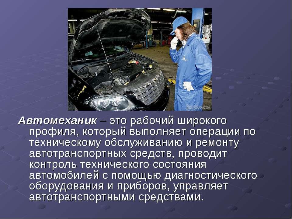 Автомеханик – это рабочий широкого профиля, который выполняет операции по тех...