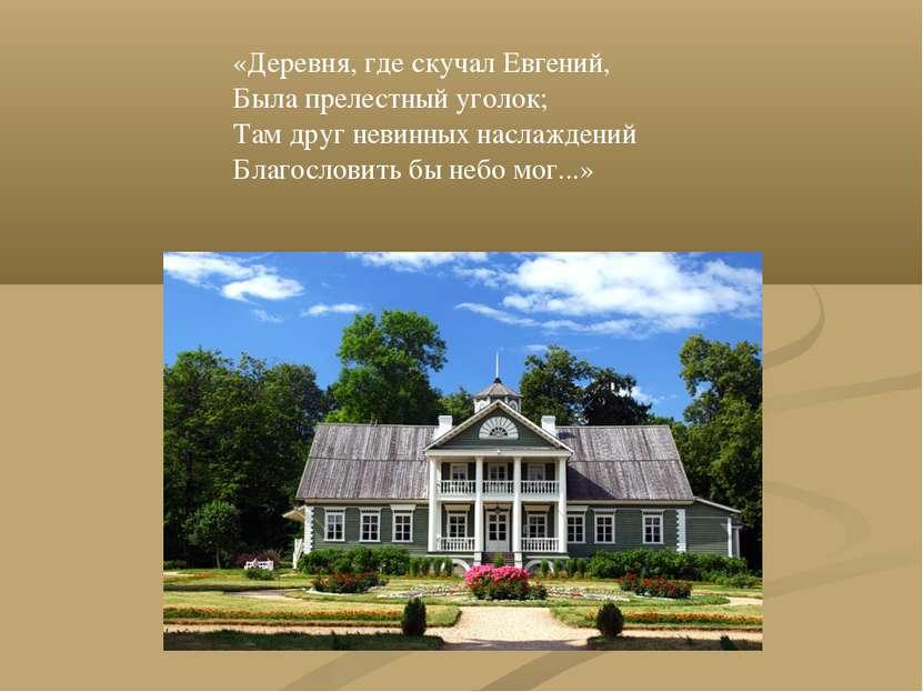 «Деревня, где скучал Евгений, Была прелестный уголок; Там друг невинных насла...