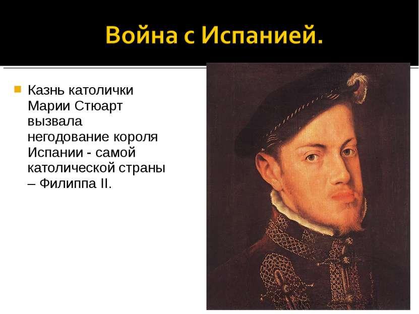 Казнь католички Марии Стюарт вызвала негодование короля Испании - самой катол...
