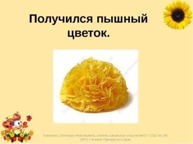 Получился пышный цветок. Лукяненко Элеонора Анатольевна, учитель начальных кл...