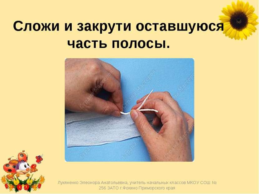 Сложи и закрути оставшуюся часть полосы. Лукяненко Элеонора Анатольевна, учит...