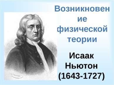 Возникновение физической теории Исаак Ньютон (1643-1727)