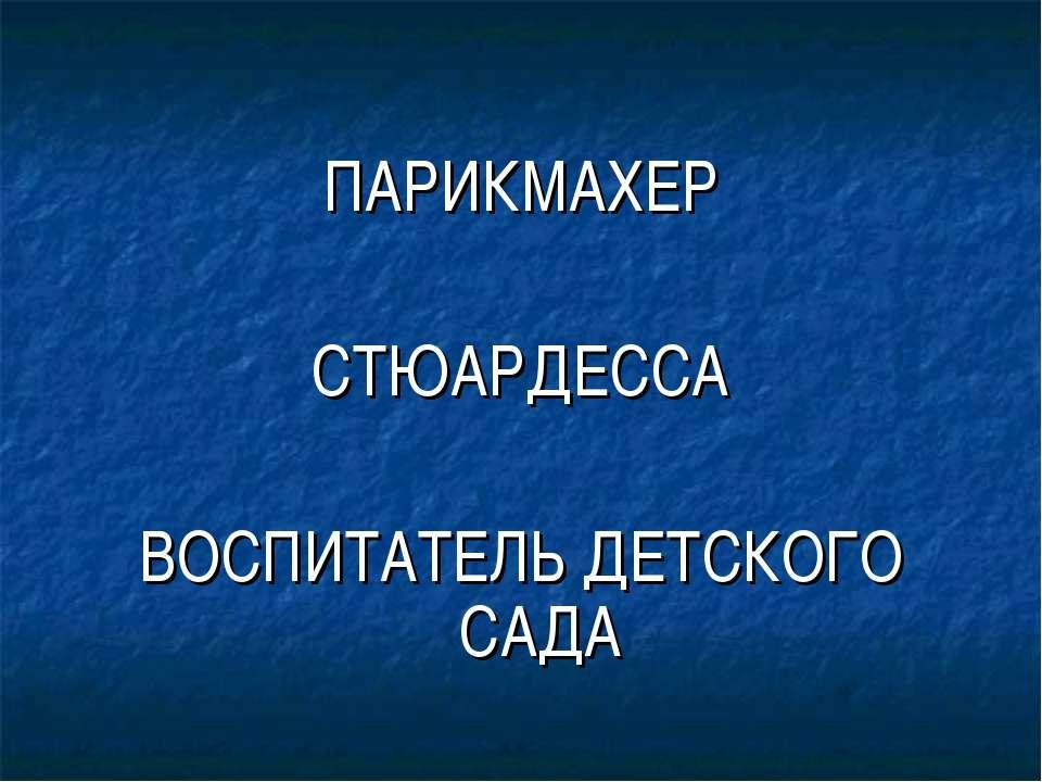 ПАРИКМАХЕР СТЮАРДЕССА ВОСПИТАТЕЛЬ ДЕТСКОГО САДА