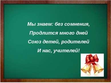 Мы знаем: без сомнения, Продлится много дней Союз детей, родителей И нас, учи...