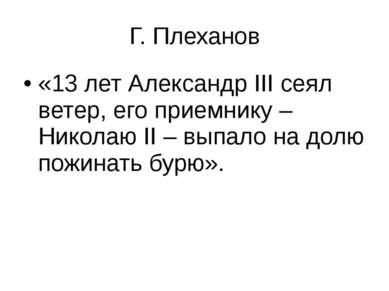 Г. Плеханов «13 лет Александр ΙΙΙ сеял ветер, его приемнику – Николаю ΙΙ – вы...