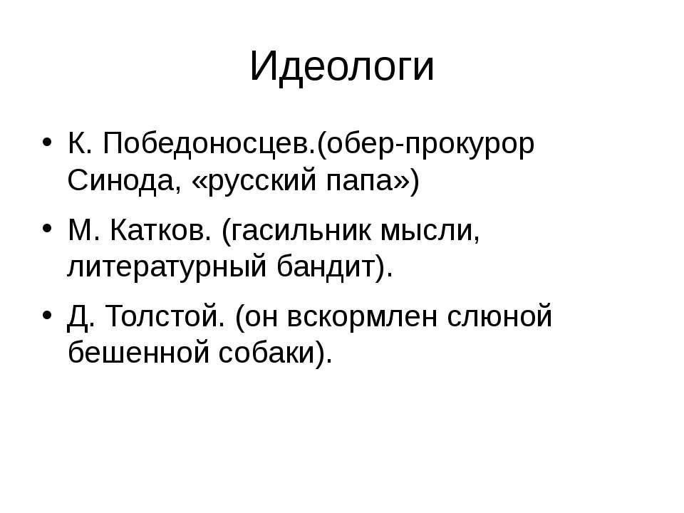 Идеологи К. Победоносцев.(обер-прокурор Синода, «русский папа») М. Катков. (г...