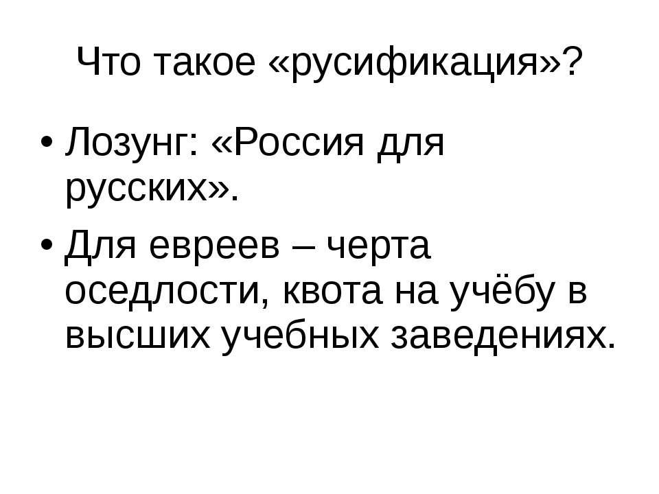 Что такое «русификация»? Лозунг: «Россия для русских». Для евреев – черта осе...