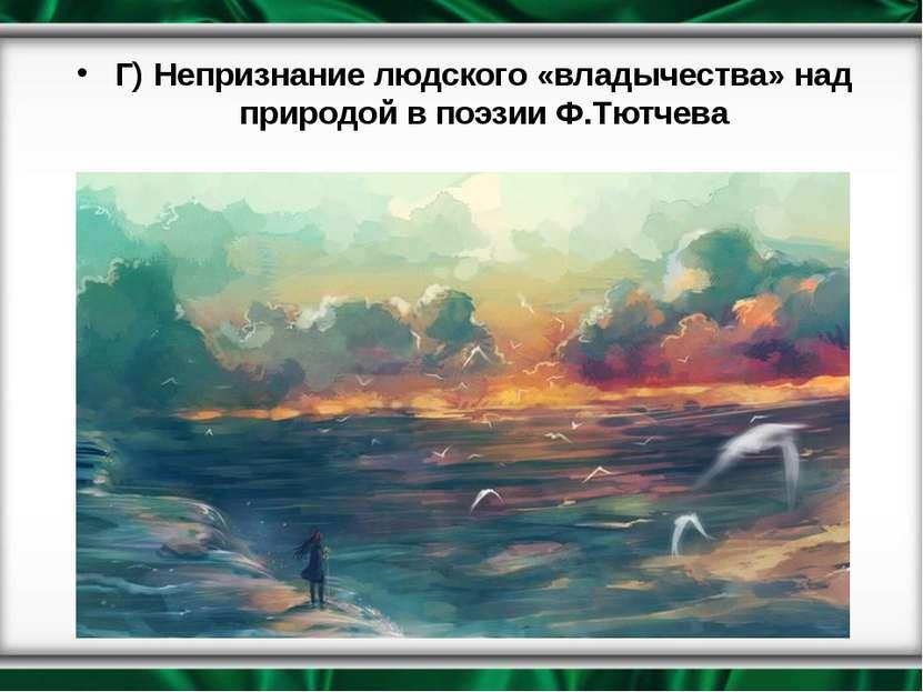 Г) Непризнание людского «владычества» над природой в поэзии Ф.Тютчева