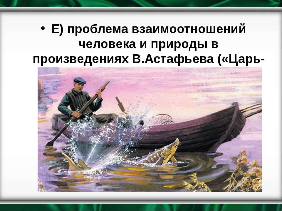 Е) проблема взаимоотношений человека и природы в произведениях В.Астафьева («...