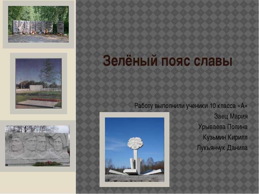 Зелёный пояс славы Работу выполнили ученики 10 класса «А» Заец Мария Урываева...