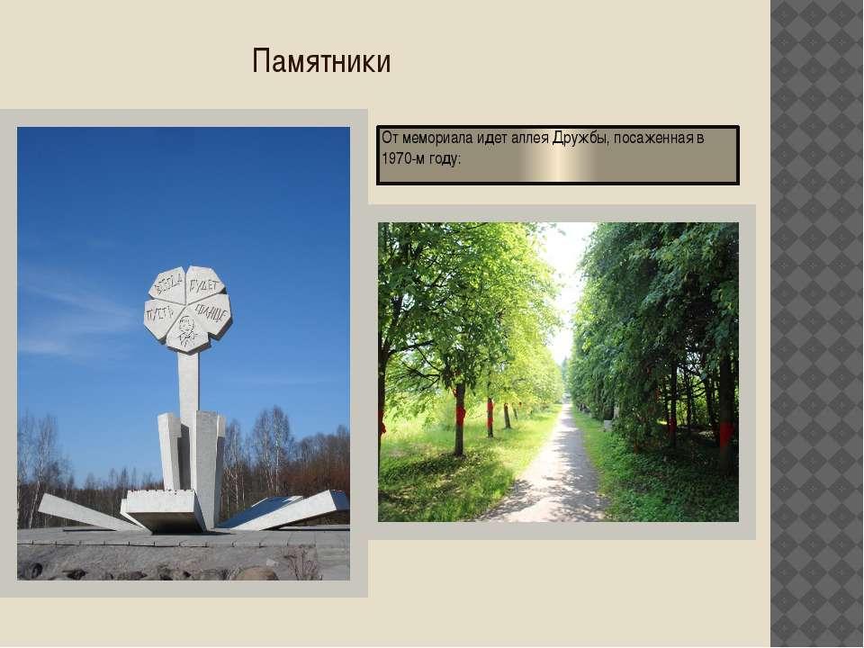 Памятники От мемориала идет аллея Дружбы, посаженная в 1970-м году: