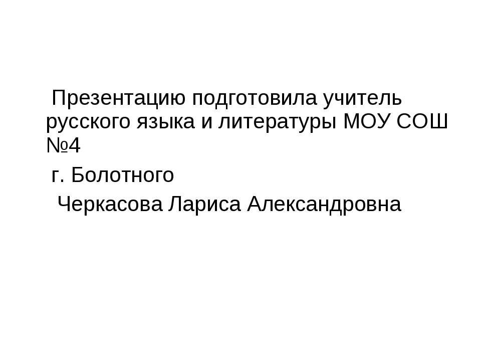 Презентацию подготовила учитель русского языка и литературы МОУ СОШ №4 г. Бол...