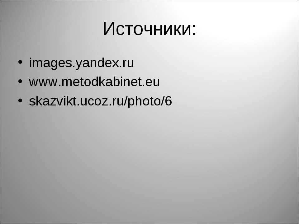 Источники: images.yandex.ru www.metodkabinet.eu skazvikt.ucoz.ru/photo/6