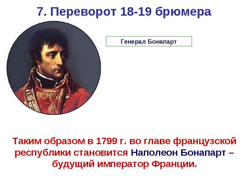7. Переворот 18-19 брюмера Таким образом в 1799 г. во главе французской респу...