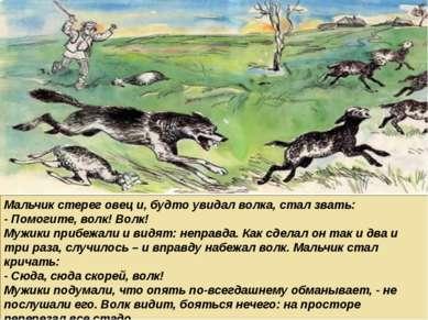 Мальчик стерег овец и, будто увидал волка, стал звать: - Помогите, волк! Волк...