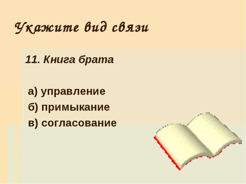Укажите вид связи 11. Книга брата а) управление б) примыкание в) согласование