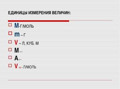 ЕДИНИЦЫ ИЗМЕРЕНИЯ ВЕЛИЧИН: M-Г/МОЛЬ m – Г V – Л, КУБ. М M r – A r – V m – Л/МОЛЬ
