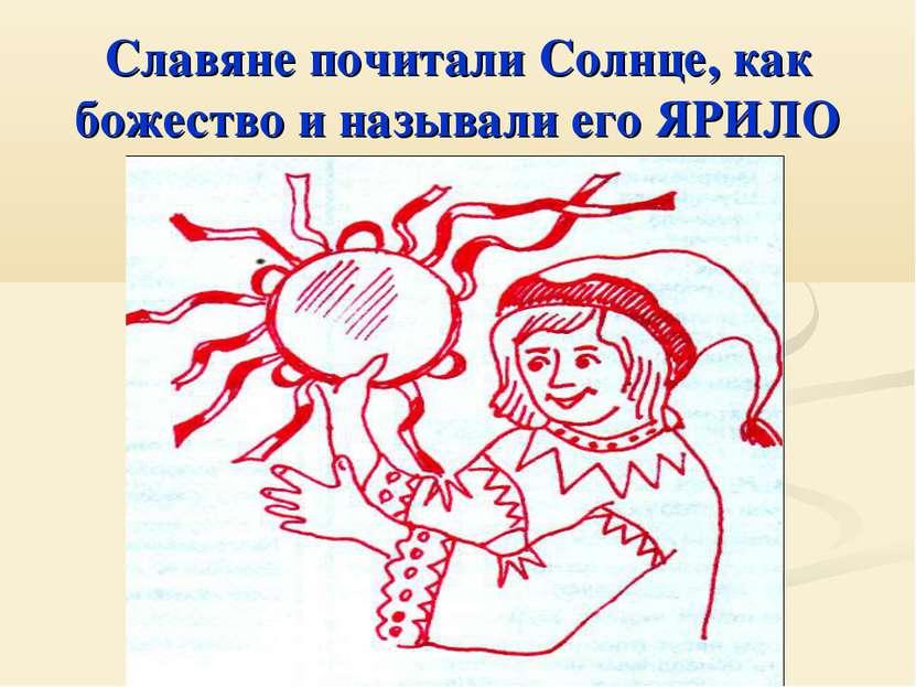 Славяне почитали Солнце, как божество и называли его ЯРИЛО