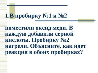 1.В пробирку №1 и №2 поместили оксид меди. В каждую добавили серной кислоты. ...