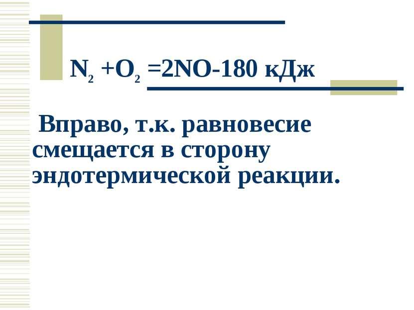 N2 +O2 =2NO-180 кДж Вправо, т.к. равновесие смещается в сторону эндотермическ...