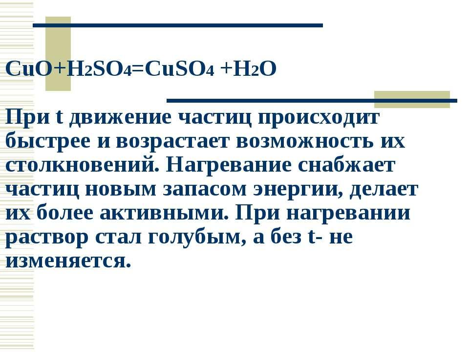 CuO+H2SO4=CuSO4 +H2O При t движение частиц происходит быстрее и возрастает во...