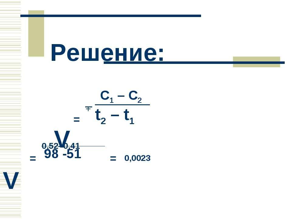Решение: = + С1 – С2 t2 – t1 V = 0,52- 0,41 98 -51 = 0,0023 V