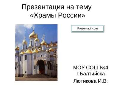 Презентация на тему «Храмы России» МОУ СОШ №4 г.Балтийска Лютикова И.В.