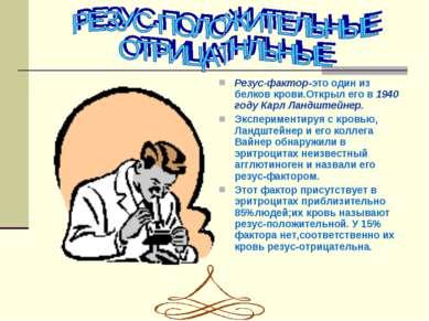 Резуc-фактор-это один из белков крови.Открыл его в 1940 году Карл Ландштейнер...