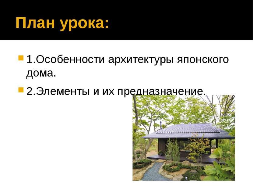 План урока: 1.Особенности архитектуры японского дома. 2.Элементы и их предназ...